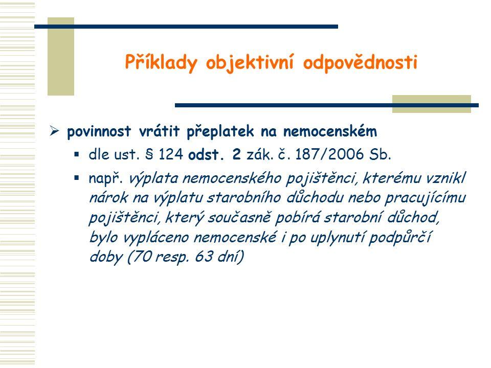 Příklady objektivní odpovědnosti  povinnost vrátit přeplatek na nemocenském  dle ust. § 124 odst. 2 zák. č. 187/2006 Sb.  např. výplata nemocenskéh