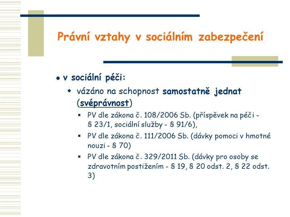 Právní vztahy v sociálním zabezpečení v sociální péči:  vázáno na schopnost samostatně jednat (svéprávnost)  PV dle zákona č. 108/2006 Sb. (příspěve