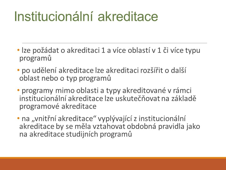 """Institucionální akreditace lze požádat o akreditaci 1 a více oblastí v 1 či více typu programů po udělení akreditace lze akreditaci rozšířit o další oblast nebo o typ programů programy mimo oblasti a typy akreditované v rámci institucionální akreditace lze uskutečňovat na základě programové akreditace na """"vnitřní akreditace vyplývající z institucionální akreditace by se měla vztahovat obdobná pravidla jako na akreditace studijních programů"""