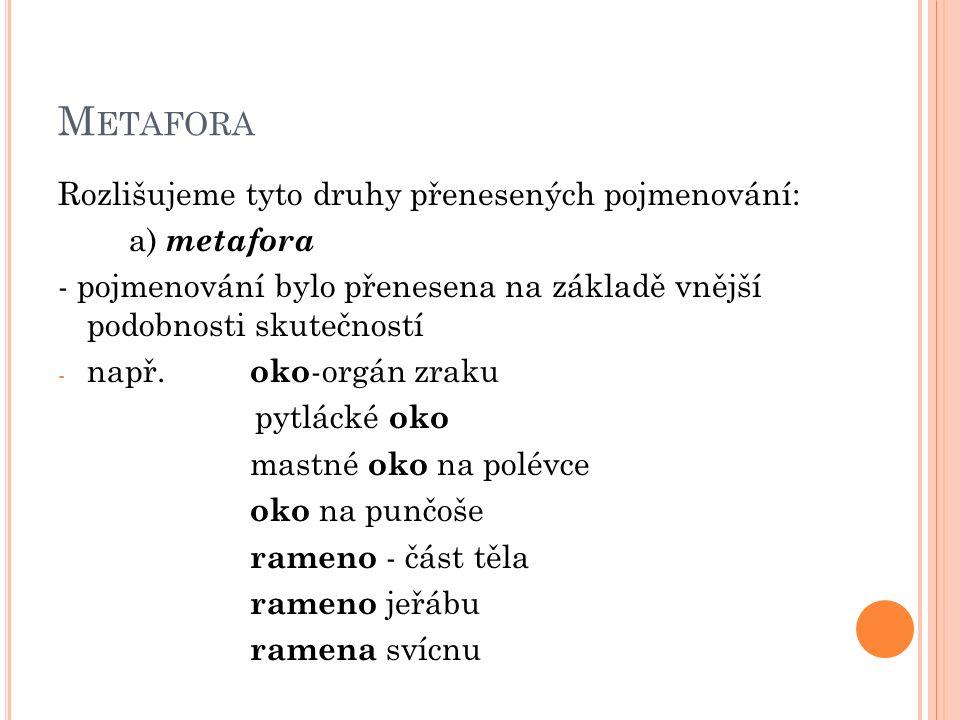 M ETAFORA Rozlišujeme tyto druhy přenesených pojmenování: a) metafora - pojmenování bylo přenesena na základě vnější podobnosti skutečností - např.