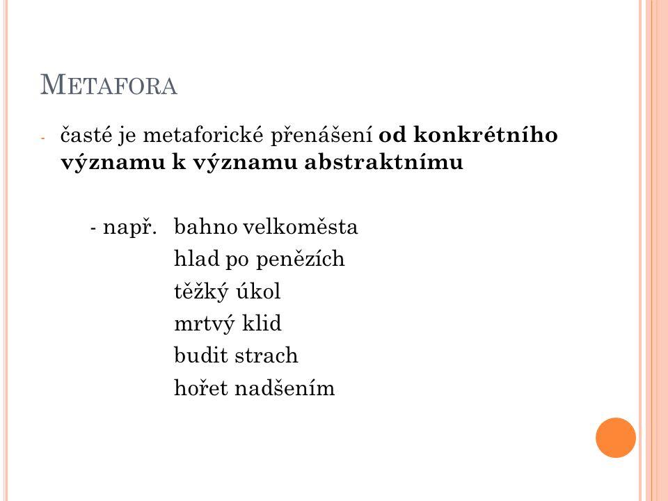 M ETAFORA - časté je metaforické přenášení od konkrétního významu k významu abstraktnímu - např.