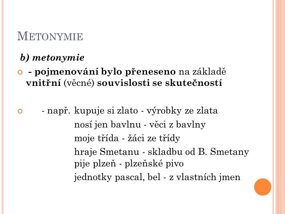 M ETONYMIE b) metonymie - pojmenování bylo přeneseno na základě vnitřní (věcné) souvislosti se skutečností - např.