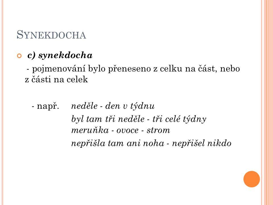 S YNEKDOCHA c) synekdocha - pojmenování bylo přeneseno z celku na část, nebo z části na celek - např.