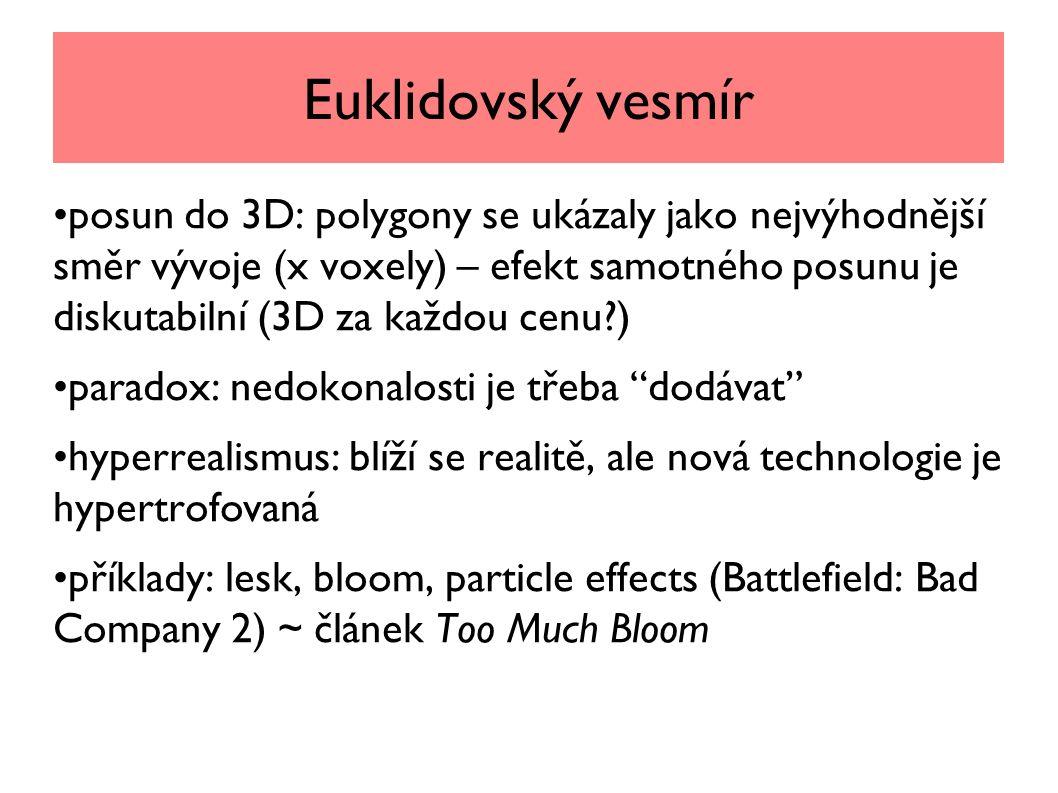 Euklidovský vesmír posun do 3D: polygony se ukázaly jako nejvýhodnější směr vývoje (x voxely) – efekt samotného posunu je diskutabilní (3D za každou cenu ) paradox: nedokonalosti je třeba dodávat hyperrealismus: blíží se realitě, ale nová technologie je hypertrofovaná příklady: lesk, bloom, particle effects (Battlefield: Bad Company 2) ~ článek Too Much Bloom