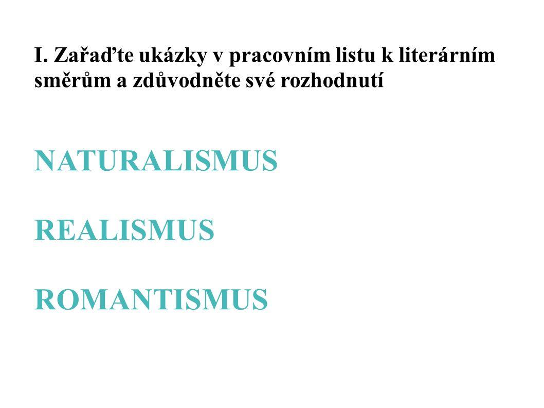 I. Zařaďte ukázky v pracovním listu k literárním směrům a zdůvodněte své rozhodnutí NATURALISMUS REALISMUS ROMANTISMUS