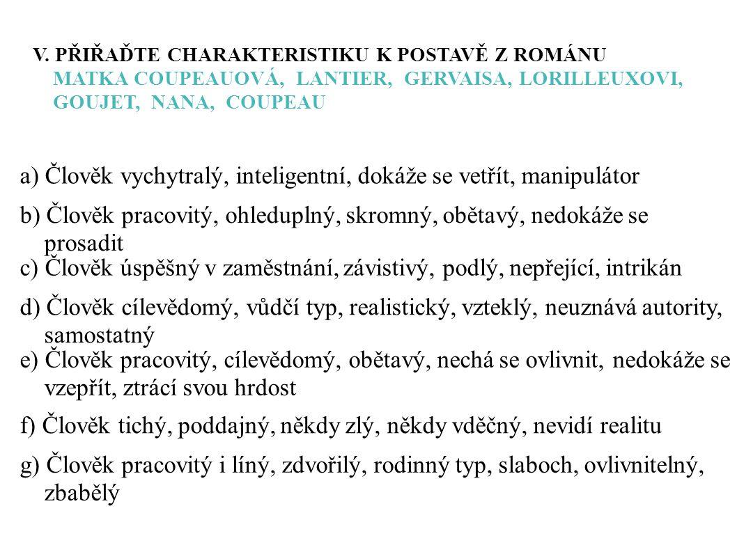V. PŘIŘAĎTE CHARAKTERISTIKU K POSTAVĚ Z ROMÁNU MATKA COUPEAUOVÁ, LANTIER, GERVAISA, LORILLEUXOVI, GOUJET, NANA, COUPEAU a) Člověk vychytralý, intelige