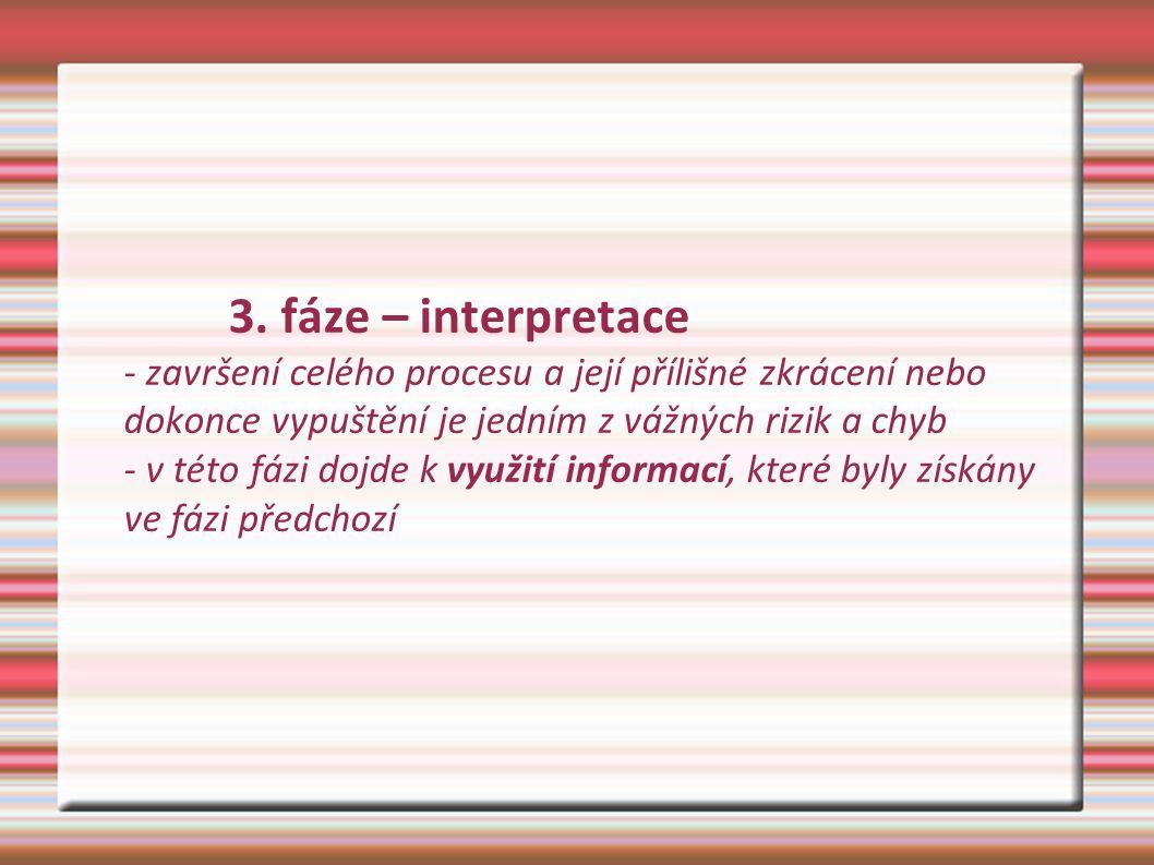 3. fáze – interpretace - završení celého procesu a její přílišné zkrácení nebo dokonce vypuštění je jedním z vážných rizik a chyb - v této fázi dojde