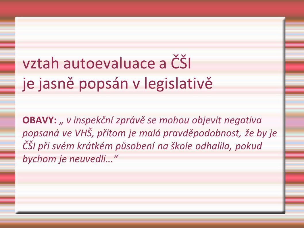 """vztah autoevaluace a ČŠI je jasně popsán v legislativě OBAVY: """" v inspekční zprávě se mohou objevit negativa popsaná ve VHŠ, přitom je malá pravděpodo"""