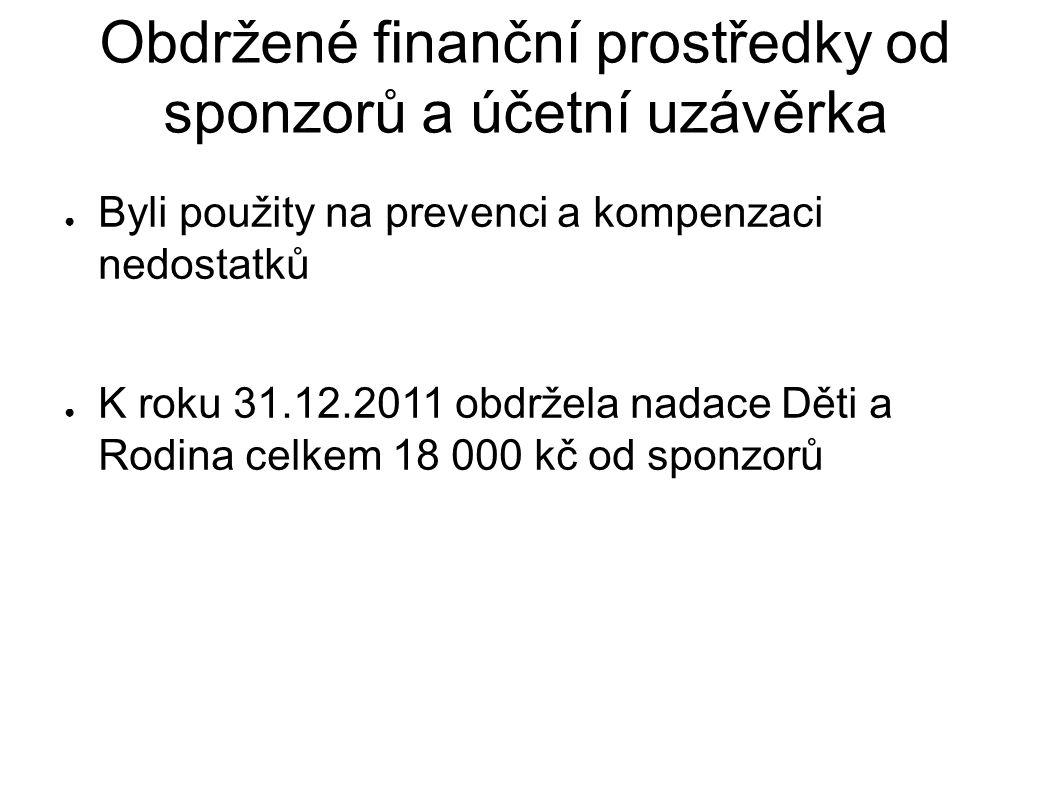 Obdržené finanční prostředky od sponzorů a účetní uzávěrka ● Byli použity na prevenci a kompenzaci nedostatků ● K roku 31.12.2011 obdržela nadace Děti a Rodina celkem 18 000 kč od sponzorů