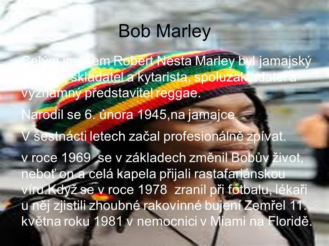 Bob Marley Celým jménem Robert Nesta Marley byl jamajský zpěvák, skladatel a kytarista, spoluzakladatel a významný představitel reggae.