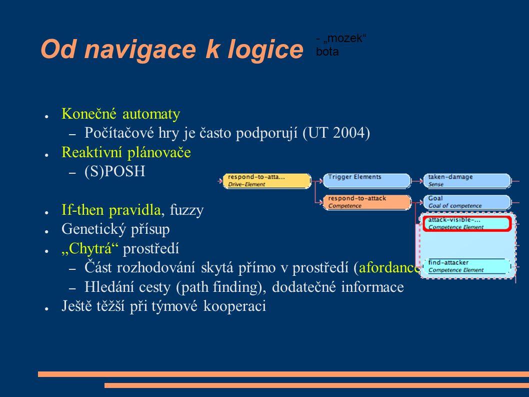 """Od navigace k logice ● Konečné automaty – Počítačové hry je často podporují (UT 2004) ● Reaktivní plánovače – (S)POSH ● If-then pravidla, fuzzy ● Genetický přísup ● """"Chytrá prostředí – Část rozhodování skytá přímo v prostředí (afordance) – Hledání cesty (path finding), dodatečné informace ● Ještě těžší při týmové kooperaci - """"mozek bota"""