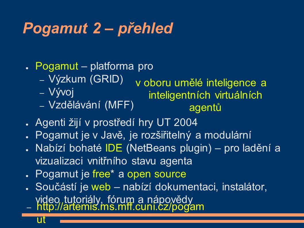 Pogamut 2 – přehled ● Pogamut – platforma pro – Výzkum (GRID) – Vývoj – Vzdělávání (MFF) ● Agenti žijí v prostředí hry UT 2004 ● Pogamut je v Javě, je rozšiřitelný a modulární ● Nabízí bohaté IDE (NetBeans plugin) – pro ladění a vizualizaci vnitřního stavu agenta ● Pogamut je free* a open source ● Součástí je web – nabízí dokumentaci, instalátor, video tutoriály, fórum a nápovědy – http://artemis.ms.mff.cuni.cz/pogam ut v oboru umělé inteligence a inteligentních virtuálních agentů