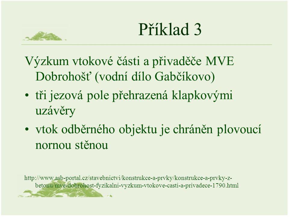 Příklad 3 Výzkum vtokové části a přivaděče MVE Dobrohošť (vodní dílo Gabčíkovo) tři jezová pole přehrazená klapkovými uzávěry vtok odběrného objektu je chráněn plovoucí nornou stěnou http://www.asb-portal.cz/stavebnictvi/konstrukce-a-prvky/konstrukce-a-prvky-z- betonu/mve-dobrohost-fyzikalni-vyzkum-vtokove-casti-a-privadece-1790.html