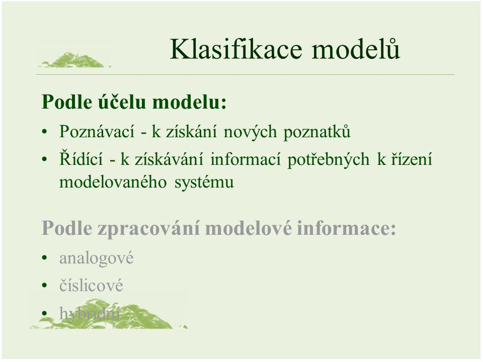 Klasifikace modelů Podle účelu modelu: Poznávací - k získání nových poznatků Řídící - k získávání informací potřebných k řízení modelovaného systému Podle zpracování modelové informace: analogové číslicové hybridní