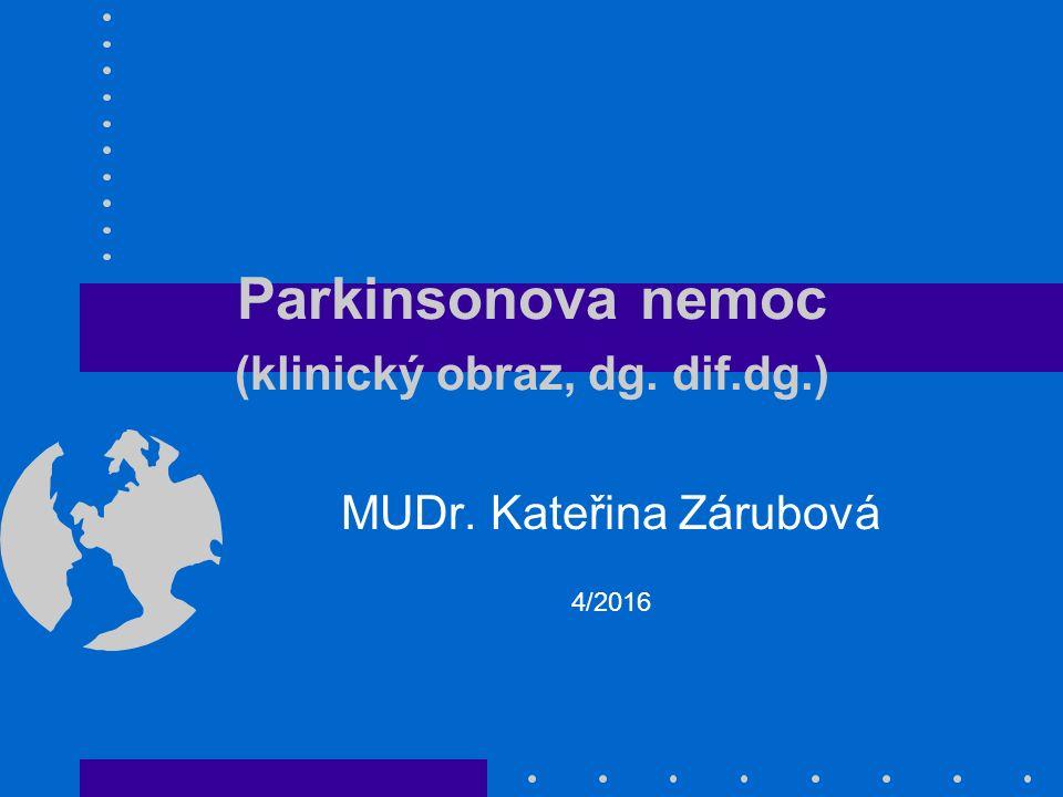 Parkinsonova nemoc (klinický obraz, dg. dif.dg.) MUDr. Kateřina Zárubová 4/2016