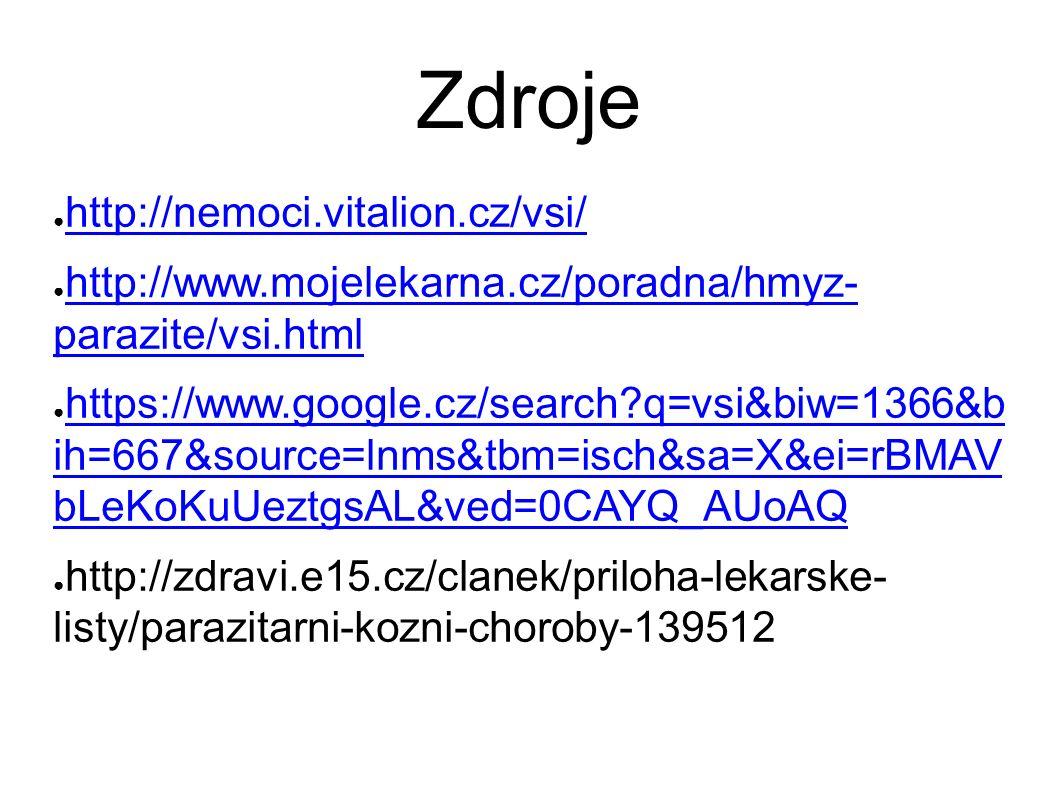 Zdroje ● http://nemoci.vitalion.cz/vsi/ http://nemoci.vitalion.cz/vsi/ ● http://www.mojelekarna.cz/poradna/hmyz- parazite/vsi.html http://www.mojelekarna.cz/poradna/hmyz- parazite/vsi.html ● https://www.google.cz/search q=vsi&biw=1366&b ih=667&source=lnms&tbm=isch&sa=X&ei=rBMAV bLeKoKuUeztgsAL&ved=0CAYQ_AUoAQ https://www.google.cz/search q=vsi&biw=1366&b ih=667&source=lnms&tbm=isch&sa=X&ei=rBMAV bLeKoKuUeztgsAL&ved=0CAYQ_AUoAQ ● http://zdravi.e15.cz/clanek/priloha-lekarske- listy/parazitarni-kozni-choroby-139512