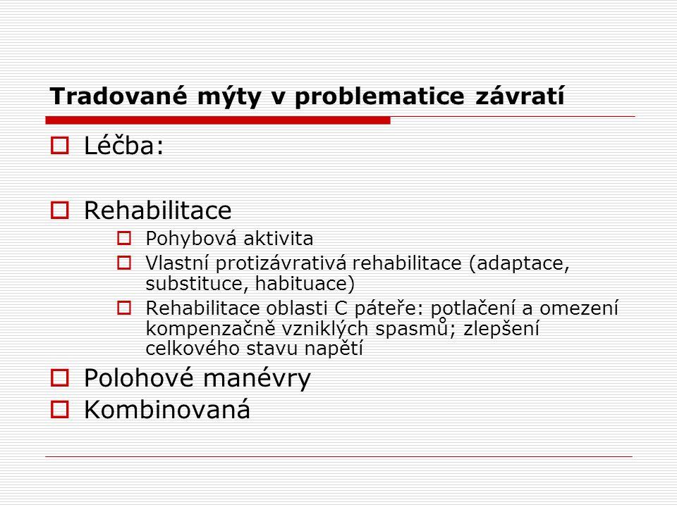 Tradované mýty v problematice závratí  Léčba:  Rehabilitace  Pohybová aktivita  Vlastní protizávrativá rehabilitace (adaptace, substituce, habituace)  Rehabilitace oblasti C páteře: potlačení a omezení kompenzačně vzniklých spasmů; zlepšení celkového stavu napětí  Polohové manévry  Kombinovaná