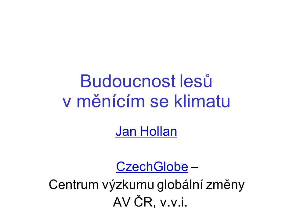 Budoucnost lesů v měnícím se klimatu Jan Hollan CzechGlobe –CzechGlobe Centrum výzkumu globální změny AV ČR, v.v.i.