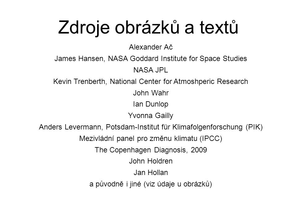 Zdroje obrázků a textů Alexander Ač James Hansen, NASA Goddard Institute for Space Studies NASA JPL Kevin Trenberth, National Center for Atmoshperic Research John Wahr Ian Dunlop Yvonna Gailly Anders Levermann, Potsdam-Institut für Klimafolgenforschung (PIK) Mezivládní panel pro změnu klimatu (IPCC) The Copenhagen Diagnosis, 2009 John Holdren Jan Hollan a původně i jiné (viz údaje u obrázků)