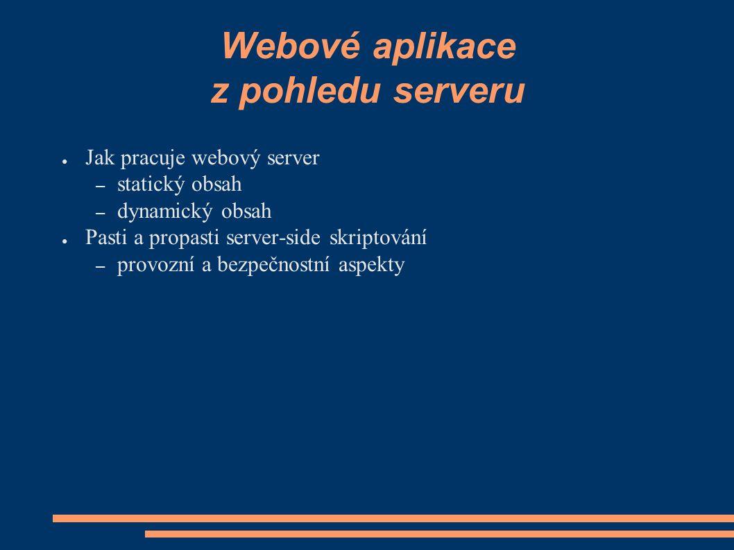 Webové aplikace z pohledu serveru ● Jak pracuje webový server – statický obsah – dynamický obsah ● Pasti a propasti server-side skriptování – provozní a bezpečnostní aspekty