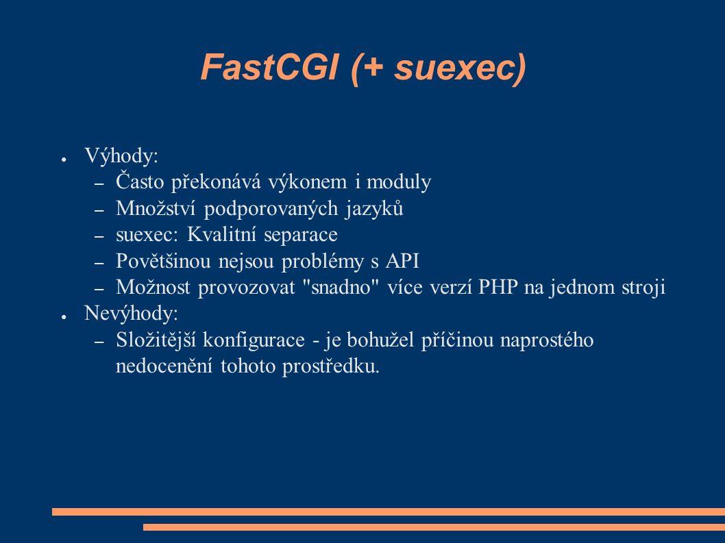 FastCGI (+ suexec) ● Výhody: – Často překonává výkonem i moduly – Množství podporovaných jazyků – suexec: Kvalitní separace – Povětšinou nejsou problémy s API – Možnost provozovat snadno více verzí PHP na jednom stroji ● Nevýhody: – Složitější konfigurace - je bohužel příčinou naprostého nedocenění tohoto prostředku.