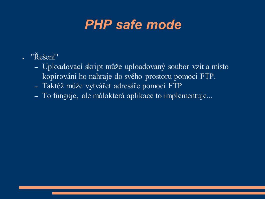 PHP safe mode ● Řešení – Uploadovací skript může uploadovaný soubor vzít a místo kopírování ho nahraje do svého prostoru pomocí FTP.