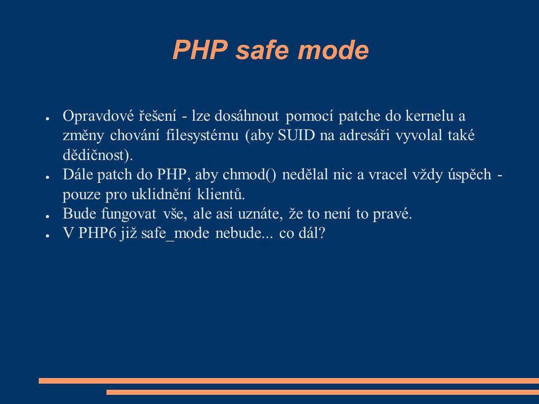 PHP safe mode ● Opravdové řešení - lze dosáhnout pomocí patche do kernelu a změny chování filesystému (aby SUID na adresáři vyvolal také dědičnost).