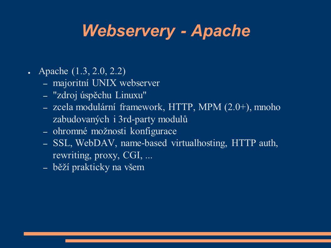 Webservery - Apache ● Apache (1.3, 2.0, 2.2) – majoritní UNIX webserver – zdroj úspěchu Linuxu – zcela modulární framework, HTTP, MPM (2.0+), mnoho zabudovaných i 3rd-party modulů – ohromné možnosti konfigurace – SSL, WebDAV, name-based virtualhosting, HTTP auth, rewriting, proxy, CGI,...