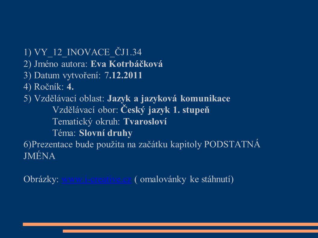 1) VY_12_INOVACE_ČJ1.34 2) Jméno autora: Eva Kotrbáčková 3) Datum vytvoření: 7.12.2011 4) Ročník: 4.