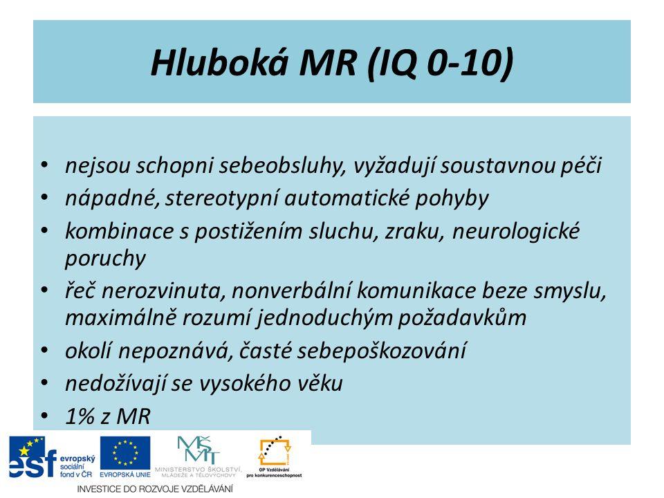 Hluboká MR (IQ 0-10) nejsou schopni sebeobsluhy, vyžadují soustavnou péči nápadné, stereotypní automatické pohyby kombinace s postižením sluchu, zraku, neurologické poruchy řeč nerozvinuta, nonverbální komunikace beze smyslu, maximálně rozumí jednoduchým požadavkům okolí nepoznává, časté sebepoškozování nedožívají se vysokého věku 1% z MR