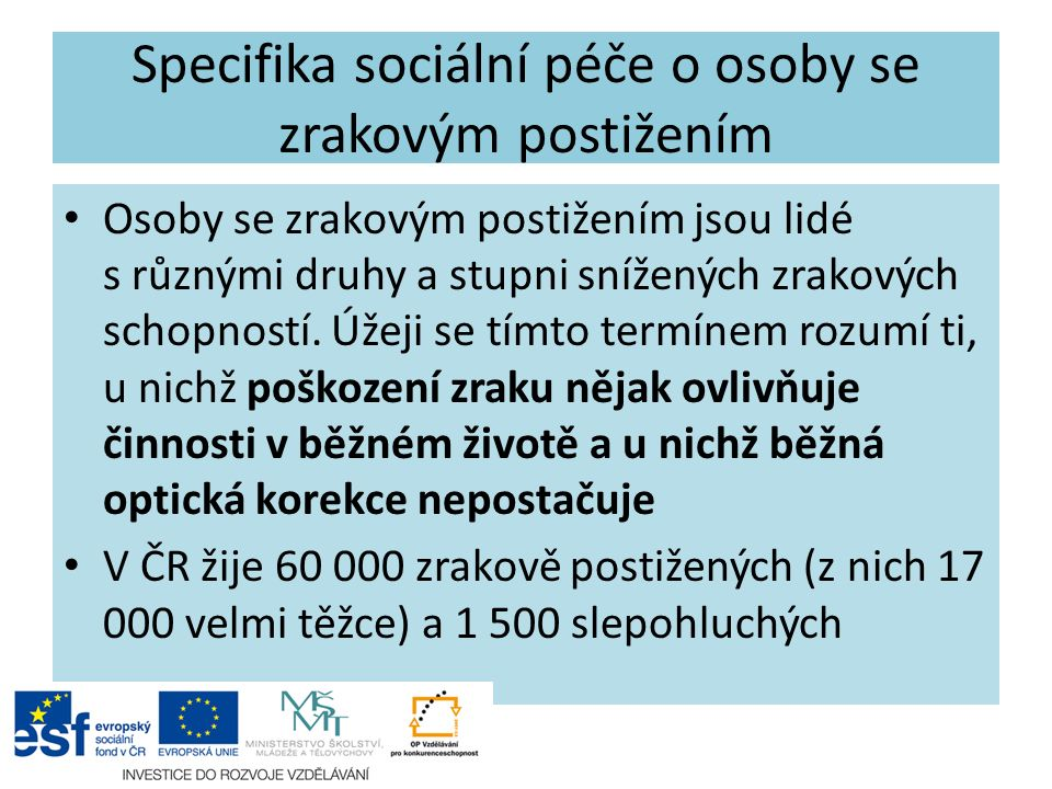 Specifika sociální péče o osoby se zrakovým postižením Osoby se zrakovým postižením jsou lidé s různými druhy a stupni snížených zrakových schopností.