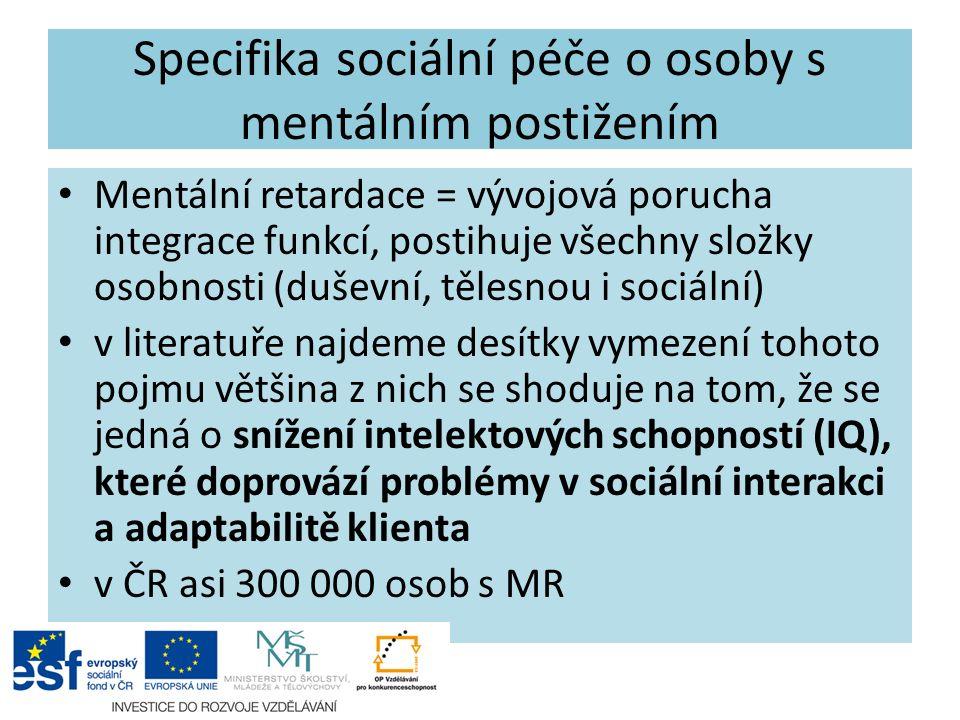 Specifika sociální péče o osoby s mentálním postižením Mentální retardace = vývojová porucha integrace funkcí, postihuje všechny složky osobnosti (duševní, tělesnou i sociální) v literatuře najdeme desítky vymezení tohoto pojmu většina z nich se shoduje na tom, že se jedná o snížení intelektových schopností (IQ), které doprovází problémy v sociální interakci a adaptabilitě klienta v ČR asi 300 000 osob s MR