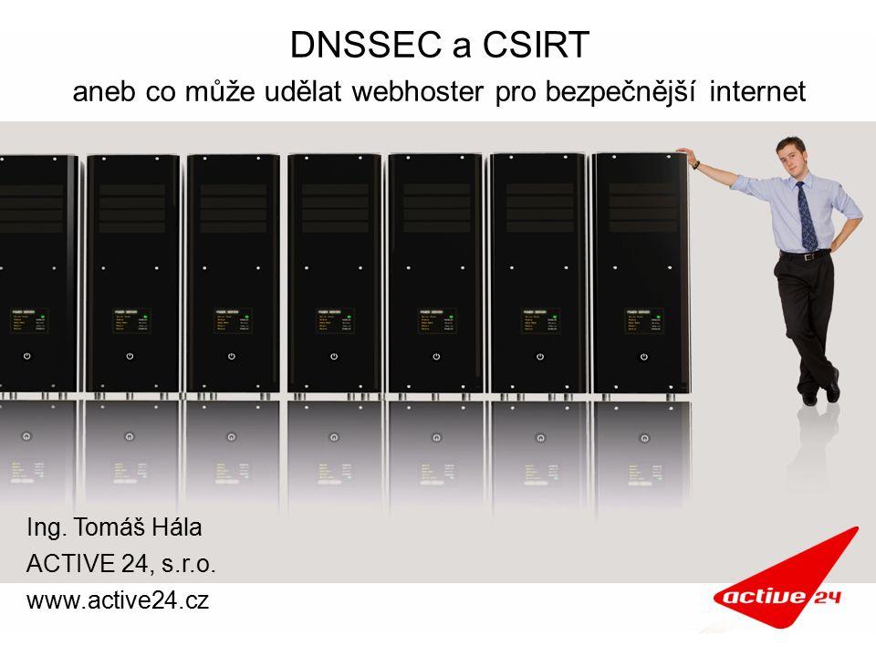 DNSSEC a CSIRT aneb co může udělat webhoster pro bezpečnější internet Ing. Tomáš Hála ACTIVE 24, s.r.o. www.active24.cz