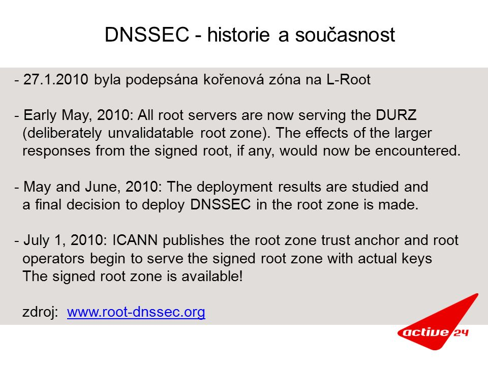 DNSSEC - historie a současnost - 27.1.2010 byla podepsána kořenová zóna na L-Root - Early May, 2010: All root servers are now serving the DURZ (deliberately unvalidatable root zone).