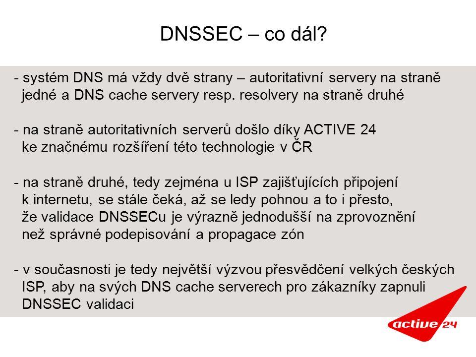 DNSSEC – co dál? - systém DNS má vždy dvě strany – autoritativní servery na straně jedné a DNS cache servery resp. resolvery na straně druhé - na stra
