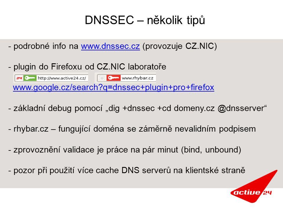 """DNSSEC – několik tipů - podrobné info na www.dnssec.cz (provozuje CZ.NIC)www.dnssec.cz - plugin do Firefoxu od CZ.NIC laboratoře www.google.cz/search q=dnssec+plugin+pro+firefox - základní debug pomocí """"dig +dnssec +cd domeny.cz @dnsserver - rhybar.cz – fungující doména se záměrně nevalidním podpisem - zprovoznění validace je práce na pár minut (bind, unbound) - pozor při použití více cache DNS serverů na klientské straně"""