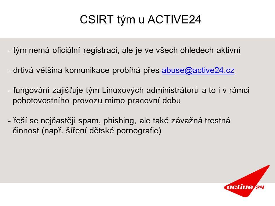 CSIRT tým u ACTIVE24 - tým nemá oficiální registraci, ale je ve všech ohledech aktivní - drtivá většina komunikace probíhá přes abuse@active24.czabuse@active24.cz - fungování zajišťuje tým Linuxových administrátorů a to i v rámci pohotovostního provozu mimo pracovní dobu - řeší se nejčastěji spam, phishing, ale také závažná trestná činnost (např.