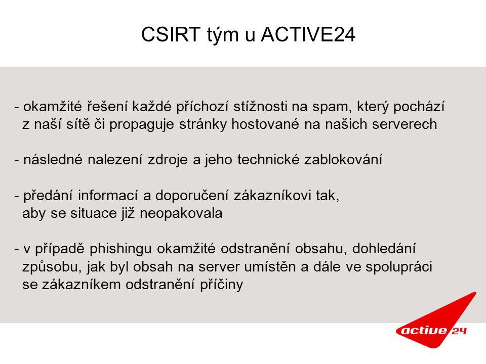CSIRT tým u ACTIVE24 - okamžité řešení každé příchozí stížnosti na spam, který pochází z naší sítě či propaguje stránky hostované na našich serverech - následné nalezení zdroje a jeho technické zablokování - předání informací a doporučení zákazníkovi tak, aby se situace již neopakovala - v případě phishingu okamžité odstranění obsahu, dohledání způsobu, jak byl obsah na server umístěn a dále ve spolupráci se zákazníkem odstranění příčiny
