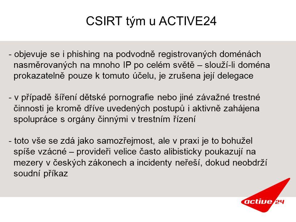 CSIRT tým u ACTIVE24 - objevuje se i phishing na podvodně registrovaných doménách nasměrovaných na mnoho IP po celém světě – slouží-li doména prokazatelně pouze k tomuto účelu, je zrušena její delegace - v případě šíření dětské pornografie nebo jiné závažné trestné činnosti je kromě dříve uvedených postupů i aktivně zahájena spolupráce s orgány činnými v trestním řízení - toto vše se zdá jako samozřejmost, ale v praxi je to bohužel spíše vzácné – provideři velice často alibisticky poukazují na mezery v českých zákonech a incidenty neřeší, dokud neobdrží soudní příkaz
