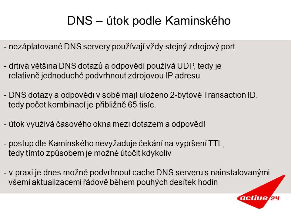 DNS – útok podle Kaminského - nezáplatované DNS servery používají vždy stejný zdrojový port - drtivá většina DNS dotazů a odpovědí používá UDP, tedy je relativně jednoduché podvrhnout zdrojovou IP adresu - DNS dotazy a odpovědi v sobě mají uloženo 2-bytové Transaction ID, tedy počet kombinací je přibližně 65 tisíc.