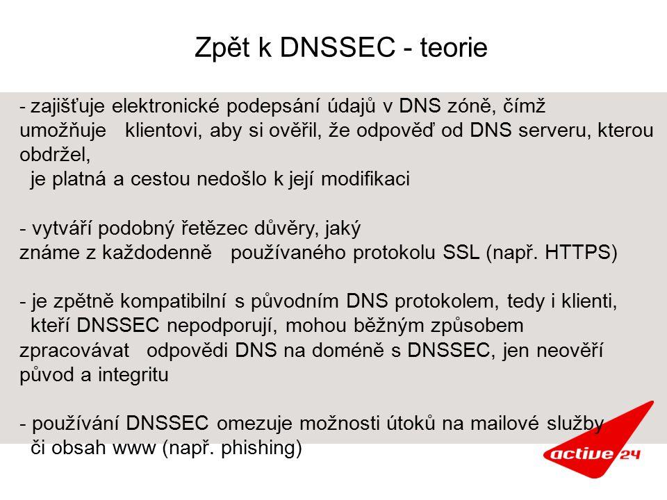 Zpět k DNSSEC - teorie - zajišťuje elektronické podepsání údajů v DNS zóně, čímž umožňuje klientovi, aby si ověřil, že odpověď od DNS serveru, kterou obdržel, je platná a cestou nedošlo k její modifikaci - vytváří podobný řetězec důvěry, jaký známe z každodenně používaného protokolu SSL (např.