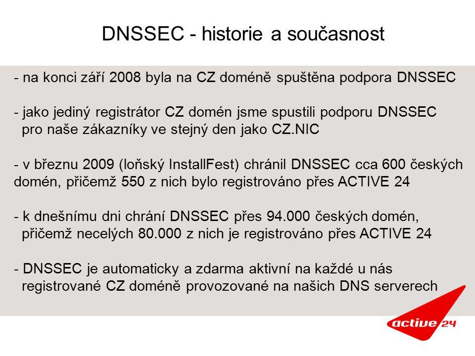 DNSSEC - historie a současnost - na konci září 2008 byla na CZ doméně spuštěna podpora DNSSEC - jako jediný registrátor CZ domén jsme spustili podporu DNSSEC pro naše zákazníky ve stejný den jako CZ.NIC - v březnu 2009 (loňský InstallFest) chránil DNSSEC cca 600 českých domén, přičemž 550 z nich bylo registrováno přes ACTIVE 24 - k dnešnímu dni chrání DNSSEC přes 94.000 českých domén, přičemž necelých 80.000 z nich je registrováno přes ACTIVE 24 - DNSSEC je automaticky a zdarma aktivní na každé u nás registrované CZ doméně provozované na našich DNS serverech