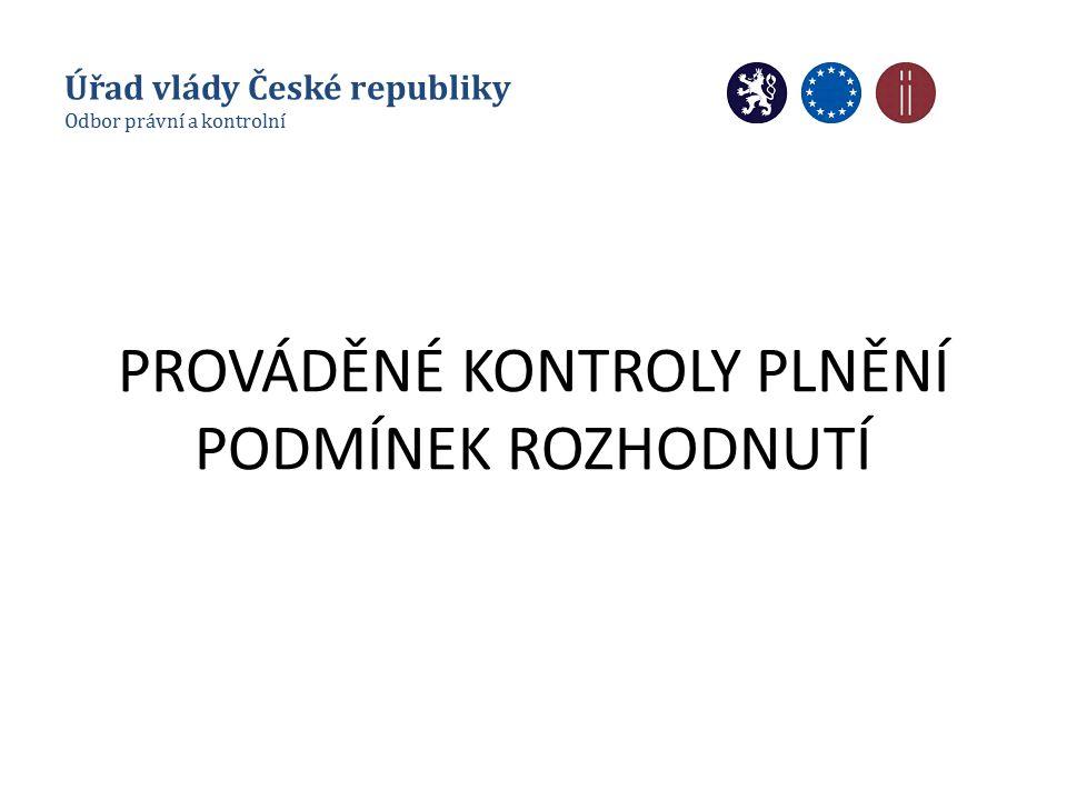 PROVÁDĚNÉ KONTROLY PLNĚNÍ PODMÍNEK ROZHODNUTÍ Úřad vlády České republiky Odbor právní a kontrolní