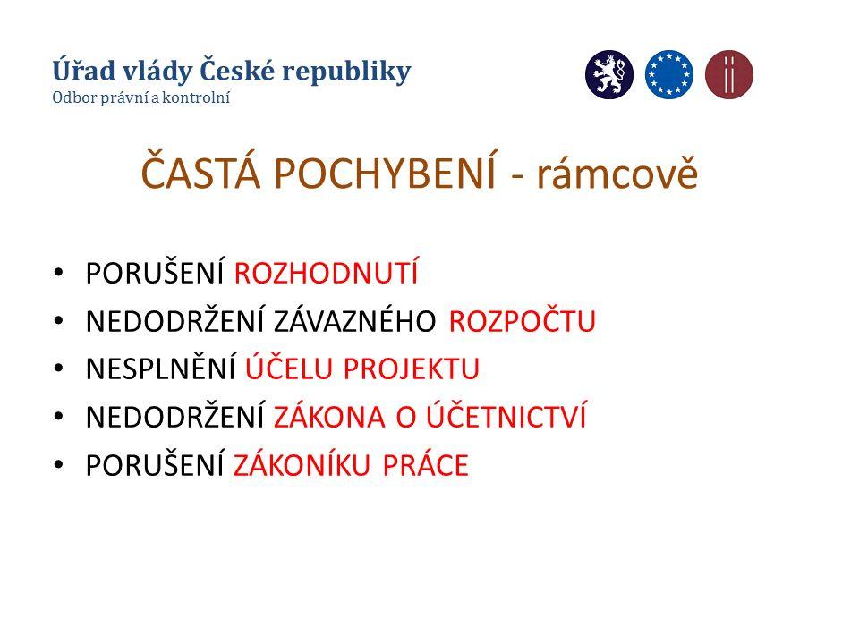 ČASTÁ POCHYBENÍ - rámcově PORUŠENÍ ROZHODNUTÍ NEDODRŽENÍ ZÁVAZNÉHO ROZPOČTU NESPLNĚNÍ ÚČELU PROJEKTU NEDODRŽENÍ ZÁKONA O ÚČETNICTVÍ PORUŠENÍ ZÁKONÍKU PRÁCE Úřad vlády České republiky Odbor právní a kontrolní