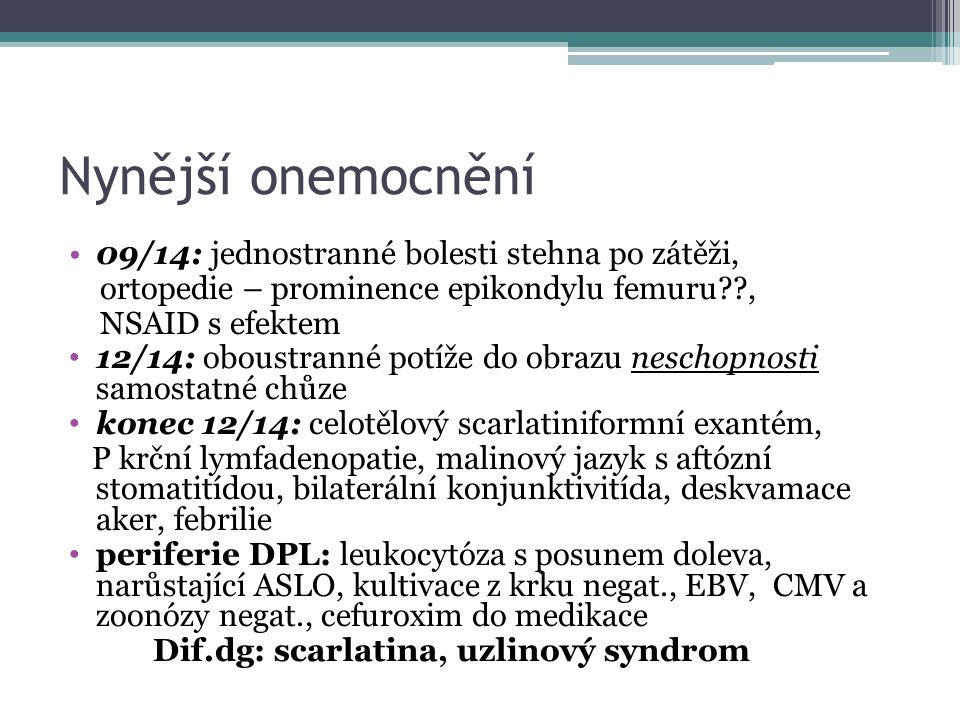 Nynější onemocnění 09/14: jednostranné bolesti stehna po zátěži, ortopedie – prominence epikondylu femuru , NSAID s efektem 12/14: oboustranné potíže do obrazu neschopnosti samostatné chůze konec 12/14: celotělový scarlatiniformní exantém, P krční lymfadenopatie, malinový jazyk s aftózní stomatitídou, bilaterální konjunktivitída, deskvamace aker, febrilie periferie DPL: leukocytóza s posunem doleva, narůstající ASLO, kultivace z krku negat., EBV, CMV a zoonózy negat., cefuroxim do medikace Dif.dg: scarlatina, uzlinový syndrom