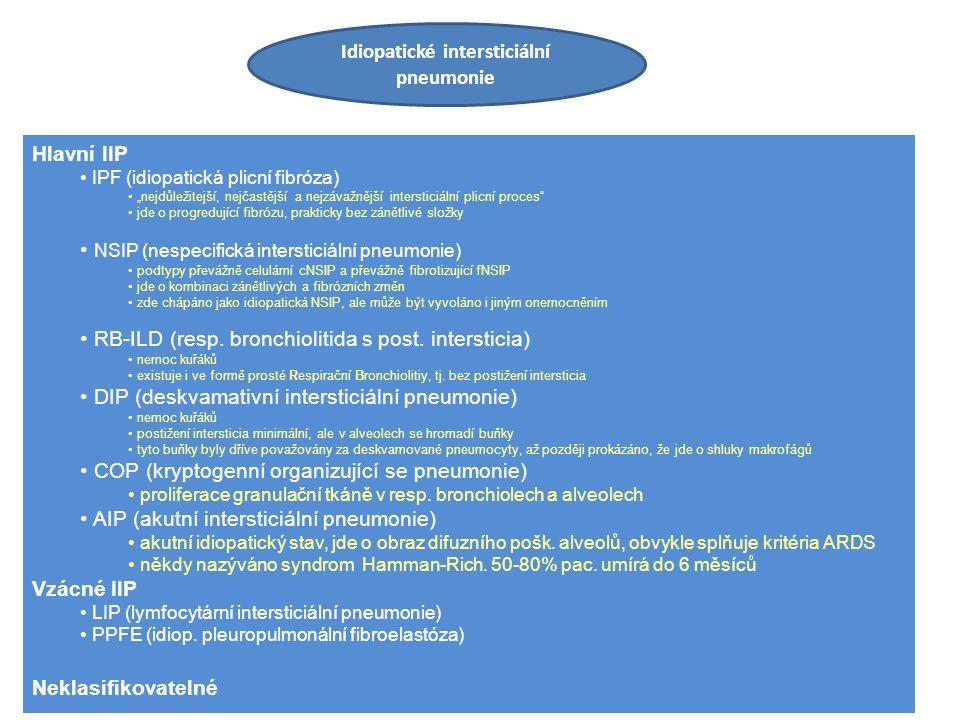 """Idiopatické intersticiální pneumonie Hlavní IIP IPF (idiopatická plicní fibróza) """"nejdůležitejší, nejčastější a nejzávažnější intersticiální plicní proces jde o progredující fibrózu, prakticky bez zánětlivé složky NSIP (nespecifická intersticiální pneumonie) podtypy převážně celulární cNSIP a převážně fibrotizující fNSIP jde o kombinaci zánětlivých a fibrózních změn zde chápáno jako idiopatická NSIP, ale může být vyvoláno i jiným onemocněním RB-ILD (resp."""