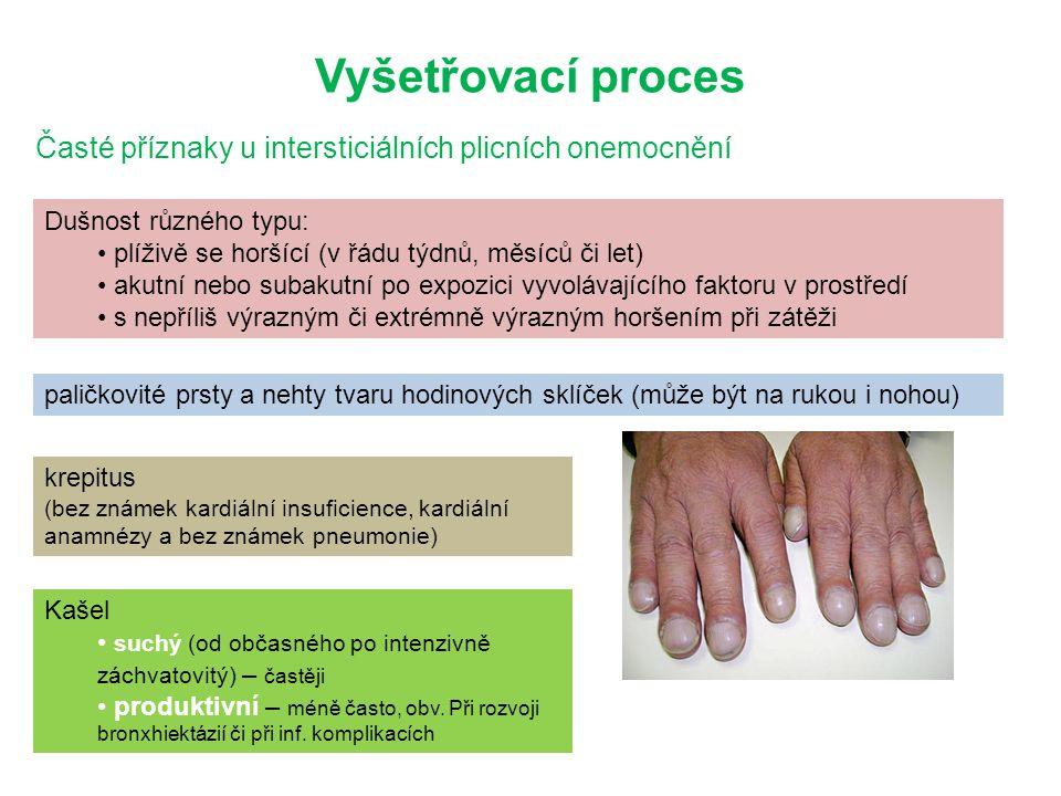 Vyšetřovací proces Časté příznaky u intersticiálních plicních onemocnění Dušnost různého typu: plíživě se horšící (v řádu týdnů, měsíců či let) akutní nebo subakutní po expozici vyvolávajícího faktoru v prostředí s nepříliš výrazným či extrémně výrazným horšením při zátěži paličkovité prsty a nehty tvaru hodinových sklíček (může být na rukou i nohou) krepitus (bez známek kardiální insuficience, kardiální anamnézy a bez známek pneumonie) Kašel suchý (od občasného po intenzivně záchvatovitý) – častěji produktivní – méně často, obv.