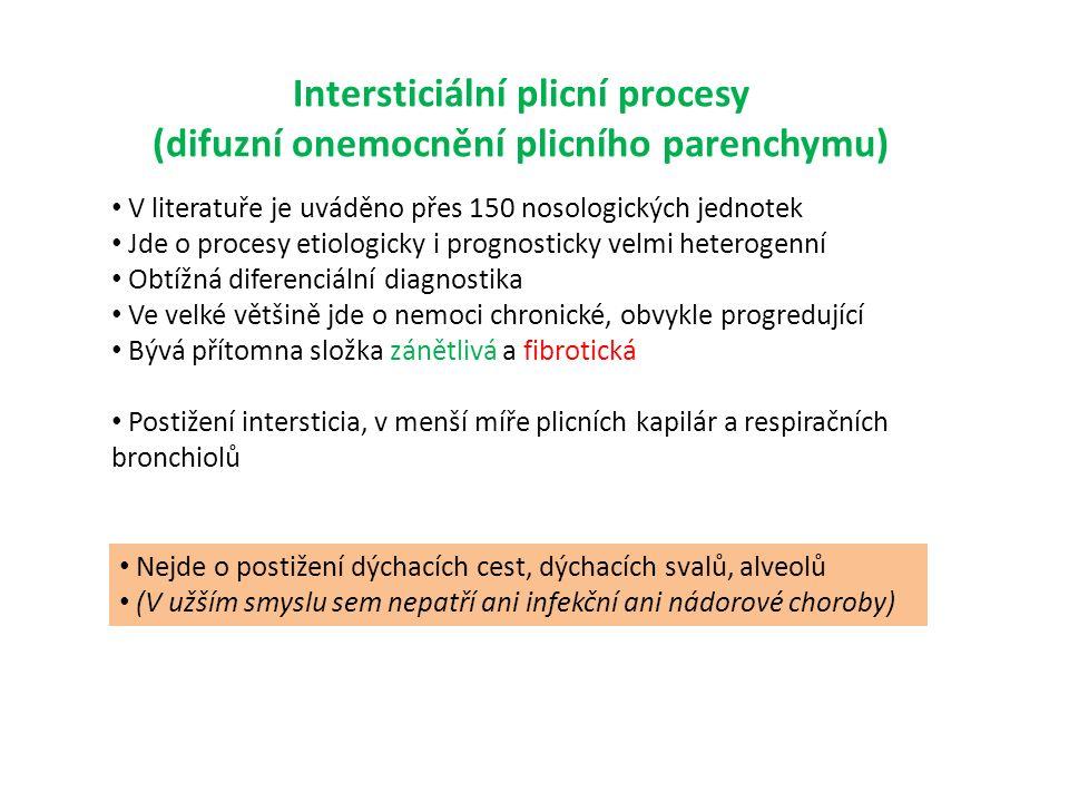 Intersticiální plicní procesy (difuzní onemocnění plicního parenchymu) V literatuře je uváděno přes 150 nosologických jednotek Jde o procesy etiologicky i prognosticky velmi heterogenní Obtížná diferenciální diagnostika Ve velké většině jde o nemoci chronické, obvykle progredující Bývá přítomna složka zánětlivá a fibrotická Postižení intersticia, v menší míře plicních kapilár a respiračních bronchiolů Nejde o postižení dýchacích cest, dýchacích svalů, alveolů (V užším smyslu sem nepatří ani infekční ani nádorové choroby)