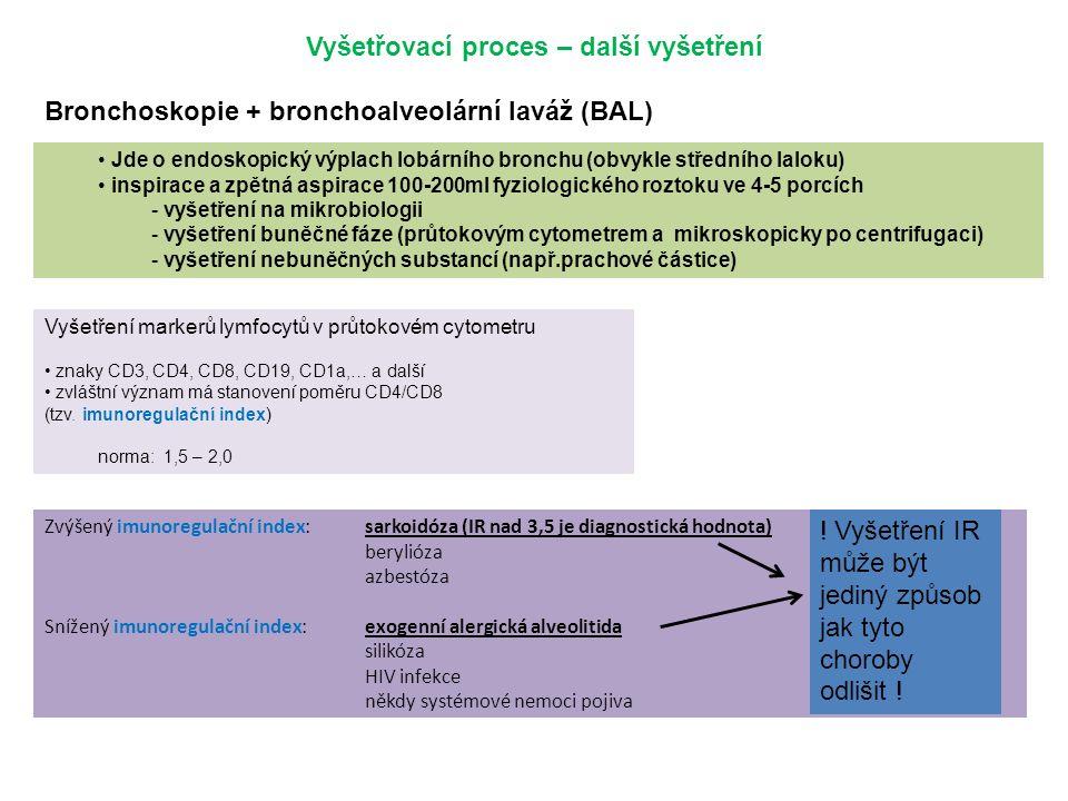 Zvýšený imunoregulační index:sarkoidóza (IR nad 3,5 je diagnostická hodnota) berylióza azbestóza Snížený imunoregulační index:exogenní alergická alveolitida silikóza HIV infekce někdy systémové nemoci pojiva Vyšetřovací proces – další vyšetření Bronchoskopie + bronchoalveolární laváž (BAL) Jde o endoskopický výplach lobárního bronchu (obvykle středního laloku) inspirace a zpětná aspirace 100-200ml fyziologického roztoku ve 4-5 porcích - vyšetření na mikrobiologii - vyšetření buněčné fáze (průtokovým cytometrem a mikroskopicky po centrifugaci) - vyšetření nebuněčných substancí (např.prachové částice) Vyšetření markerů lymfocytů v průtokovém cytometru znaky CD3, CD4, CD8, CD19, CD1a,… a další zvláštní význam má stanovení poměru CD4/CD8 (tzv.