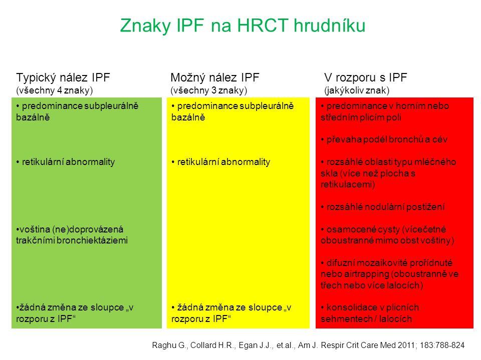 """Znaky IPF na HRCT hrudníku Typický nález IPF (všechny 4 znaky) predominance subpleurálně bazálně retikulární abnormality voština (ne)doprovázená trakčními bronchiektáziemi žádná změna ze sloupce """"v rozporu z IPF predominance subpleurálně bazálně retikulární abnormality žádná změna ze sloupce """"v rozporu z IPF predominance v horním nebo středním plicím poli převaha podél bronchů a cév rozsáhlé oblasti typu mléčného skla (více než plocha s retikulacemi) rozsáhlé nodulární postižení osamocené cysty (vícečetné oboustranné mimo obst voštiny) difuzní mozaikovité prořídnuté nebo airtrapping (oboustranně ve třech nebo více lalocích) konsolidace v plicních sehmentech / lalocích Raghu G., Collard H.R., Egan J.J., et.al., Am J."""